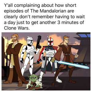 Patience, How, and Another: Y'all complaining about how short  episodes of The Mandalorian are  clearly don't remember having to wait  a day just to get another 3 minutes of  Clone Wars.  П Patience you must have, my young Padawan.