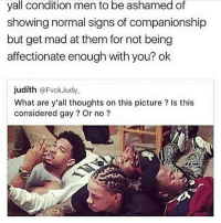 A lot of guys don't get it when we talk about toxic masculinity we're concerned for YOU TOO! -Tiara: yall condition men to be ashamed of  showing normal signs of companionship  but get mad at them for not being  affectionate enough with you? ok  judíth @FvckJudy  What are y'all thoughts on this picture? Is this  considered gay? Or no? A lot of guys don't get it when we talk about toxic masculinity we're concerned for YOU TOO! -Tiara