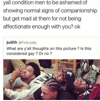 Memes, Mad, and Companionship: yall condition men to be ashamed of  showing normal signs of companionship  but get mad at them for not being  affectionate enough with you? ok  judíth @FvckJudy  What are y'all thoughts on this picture? Is this  considered gay? Or no? I see nothing wrong with this picture ・・・ Repost @intersectional.femme