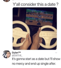 Memes, Date, and Mercy: Y'all consider this a date?  DylanTM  @DillTrill  It's gonna start as a date but I'll show  no mercy and end up single after. Show no mercy. via /r/memes https://ift.tt/2Pn25nV