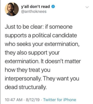 Facts are facts, America. (via /r/BlackPeopleTwitter): y'all don't read  @anthoknees  Just to be clear: if someone  supports a political candidate  who seeks your extermination,  they also support your  extermination. It doesn't matter  how they treat you  interpersonally. They want you  dead structurally.  10:47 AM 8/12/19 Twitter for iPhone Facts are facts, America. (via /r/BlackPeopleTwitter)