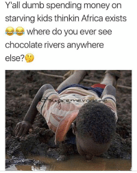 Africa, Dumb, and Memes: Y'all dumb spending money on  starving kids thinkin Africa exists  where do you ever see  chocolate rivers anywhere  else?  emevcse