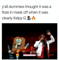 Memes, Mask, and Thought: y'all dummies thought it was a  flute in mask off when it was  clearly Kelpy G Kelpy G > Kap G