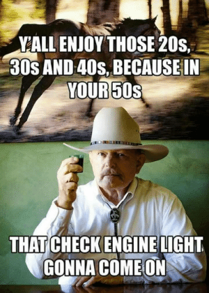 Aging ungracefully: YALL ENJOY THOSE 20s,  30s AND 40s, BECAUSE IN  YOUR 50s  THAT CHECK ENGINE LIGHT  GONNA COME ON Aging ungracefully