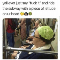 """Head, Subway, and Fuck: yall ever just say """"fuck it"""" and ride  the subway with a piece of lettuce  on ur head"""