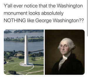 It's not even close really: Y'all ever notice that the Washington  monument looks absolutely  NOTHING like George Washington?? It's not even close really