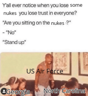"Relatable: Y'all ever notice when you lose some  nukes you lose trust in everyone?  ""Are you sitting on the nukes ?""  - ""No""  ""Stand up""  US Air Force  North Carolina  eGeorgia Relatable"