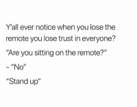 "You, Stand Up, and Stand: Y'all ever notice when you lose the  remote you lose trust in everyone?  ""Are you sitting on the remote?'""  ""No""  ""Stand up"""