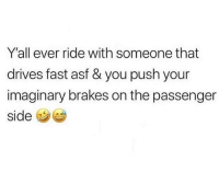 Memes, Wshh, and 🤖: Y'all ever ride with someone that  drives fast asf & you push your  imaginary brakes on the passenger  si This is how it be sometimes 🤣💀💯 WSHH
