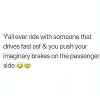 Funny, Passenger, and Push: Y'all ever ride with someone that  drives fast asf & you push your  imaginary brakes on the passenger  side This is me when ever I ride with @themrsqueenbee 😭😭 @themrsqueenbee @themrsqueenbee
