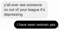 Hello, Memes, and Women: y'all ever see someone  so out of your league it's  depressing  I have seen women yes hello cuties