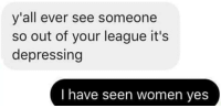 Women, Irl, and Me IRL: y'all ever see someone  so out of your league it's  depressing  I have seen women yes me_irl
