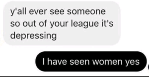 Women, MeIRL, and League: y'all ever see someone  so out of your league it's  depressing  I have seen women yes meirl