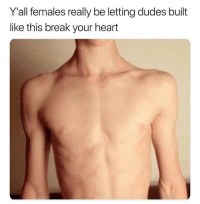 Dank, Break, and Heart: Y'all females really be letting dudes built  like this break your heart Bruhhh