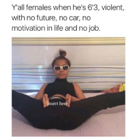 Aint that the fuckin truth: Y'all females when he's 613, violent,  with no future, no car, no  motivation in life and no job.  insert here Aint that the fuckin truth