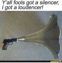 ifunny: Y'all fools got a silencer.  I got a loudencer!  ifunny.Co