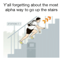 Alpha, Yall, and  Way: Y'all forgetting about the most  alpha way to go up the stairs The only way