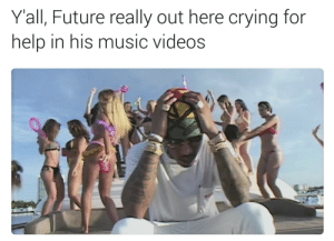Im in a relationship with all my bitches, I need to cut some of them off, I need help.: Yall, Future really out here crying for  help in his music videos Im in a relationship with all my bitches, I need to cut some of them off, I need help.