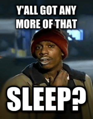 Sleep, Got, and More: YALL GOT ANY  MORE OF THAT  SLEEP?