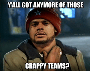 The Cowboys this morning... https://t.co/jdNphEyGAo: YALL GOT ANYMORE OF THOSE  @NFL_MEMES  CRAPPY TEAMS? The Cowboys this morning... https://t.co/jdNphEyGAo