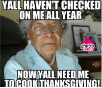 """Ghetto, Meme, and Thanksgiving: YALL HAVEN'T CHECKED  ON MEALL YEAR  ghetto  redhot  NOW YALL NEED ME  TO COOKTHANKSGIVING! <p><strong>Aw granny</strong></p><p><a href=""""http://www.ghettoredhot.com/thanksgiving-meme/"""">http://www.ghettoredhot.com/thanksgiving-meme/</a></p>"""