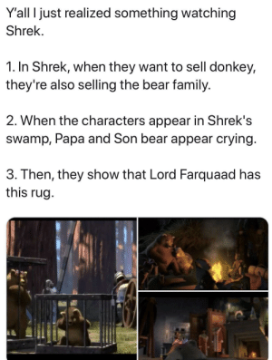 Crying, Dank, and Donkey: Y'all I just realized something watching  Shrek.  1. In Shrek, when they want to sell donkey,  they're also selling the bear family.  2. When the characters appear in Shrek's  swamp, Papa and Son bear appear crying  3. Then, they show that Lord Farquaad has  this rug not a stefan karl meme by raffater MORE MEMES