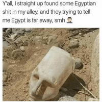 Memes, Shit, and Egypt: Y'all, I straight up found some Egyptian  shit in my alley, and they trying to tell  me Egypt is far away, smm2 What's the most random fact y'all know