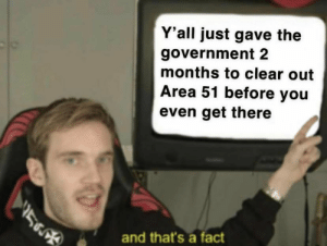 Me_irl : me_irl: Y'all just gave the  government 2  months to clear out  Area 51 before you  even get there  and that's a fact Me_irl : me_irl
