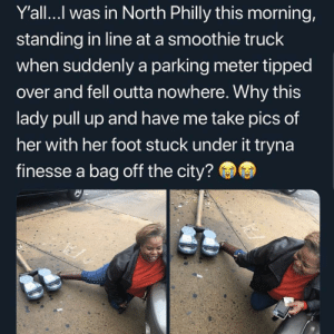 Memes, Omg, and Outta: Y'all...l was in North Philly this morning,  standing in line at a smoothie truck  when suddenly a parking meter tipped  over and fell outta nowhere. Why this  lady pull up and have me take pics of  her with her foot stuck under it tryna  finesse a bag off the city? This is actually me omg