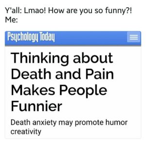 Funny, Lmao, and Anxiety: Y'all: Lmao! How are you so funny?!  Me:  PsuChology loda  Thinking about  Death and Pain  Makes People  Funnier  Death anxiety may promote humor  creativity