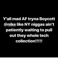You wypepo are in for a shocker when grind season pull back up 😂 🗣 Who they think put @nike where they at for the last 30 years ✊🏾: Y'all mad AF tryna Boycott  @nike like NY niggas ain't  patiently waiting to pull  out they whole tech You wypepo are in for a shocker when grind season pull back up 😂 🗣 Who they think put @nike where they at for the last 30 years ✊🏾