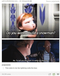 Do You Wanna Build a Snowman, Memes, and Blue: yall-mothafuckas-nee.. obeygeeks&  Source: projectendo  PRETZZELL  Do you wanna build a snowman?  No. To tell you the truth I'd rather go bowling  projectendo  This came to me like lightning outta the blue  24,339 notes