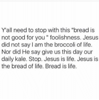 "Good for You, Jesus, and Memes: Y'all need to stop with this ""bread is  not good for you foolishness. Jesus  did not say am the broccoli of life.  Nor did He say give us this day our  daily kale. Stop. Jesus is life. Jesus is  the bread of life. Bread is life Give us this day our daily kale"