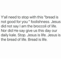 "Dank, Good for You, and Kale: Y'all need to stop with this ""bread is  not good for you"" foolishness. Jesus  did not say am the broccoli of life.  Nor did He say give us this day our  daily kale. Stop. Jesus is life. Jesus is  the bread of life. Bread is life. Message"