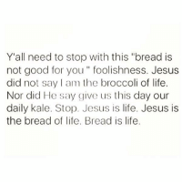 "Good for You, Kale, and Atheist: Y'all need to stop with this ""bread is  not good for you foolishness. Jesus  did not say am the broccoli of life.  Nor did He say give us this day our  daily kale. Stop. Jesus is life. Jesus is  the bread of life. Bread is life. I'm an atheist but this speaks volume."