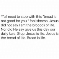"Fucking, Good for You, and Jesus: Y'all need to stop with this ""bread is  not good for you foolishness. Jesus  did not say I am the broccoli of life.  Nor did He say give us this day our  daily kale. Stop. Jesus is life. Jesus is  the bread of life. Bread is life Oprah is my religion and if she tells me to eat bread then I'm gonna fucking eat bread because skinny people never smile n I wanna be happy- fique feliz coma pão 🥖🥐🥖🥐❤"