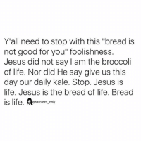 "Funny, Good for You, and Jesus: Y'all need to stop with this ""bread is  not good for you"" foolishness.  Jesus did not say I am the broccoli  of life. Nor did He say give us this  day our daily kale. Stop. Jesus is  life. Jesus is the bread of life. Bread  is life esarcasm, only SarcasmOnly"