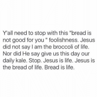 """Good for You, Jesus, and Life: Y'all need to stop with this """"bread is  not good for you """" foolishness. Jesus  did not say I am the broccoli of life  Nor did He say give us this day our  daily kale. Stop. Jesus is life. Jesus is  the bread of life. Bread is life."""
