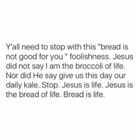 """Good for You, Jesus, and Life: Y'all need to stop with this """"bread is  not good for you """" foolishness. Jesus  did not say I am the broccoli of life.  Nor did He say give us this day our  daily kale. Stop. Jesus is life. Jesus is  the bread of life. Bread is life"""
