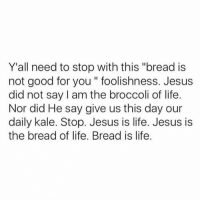 """Good for You, Jesus, and Life: Y'all need to stop with this """"bread is  not good for you """" foolishness. Jesus  did not say I am the broccoli of life.  Nor did He say give us this day our  daily kale. Stop. Jesus is life. Jesus is  the bread of life. Bread is life. Amen @sobasicicanteven 🙏🏽🙌🏼"""