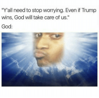"God, Trump, and Dank Memes: ""Y""all need to stop worrying. Even if Trump  wins, God will take care of us.""  God"