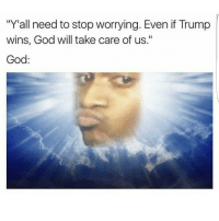 "Chill, Memes, and 🤖: ""Yall need to stop worrying. Even if Trump  wins, God will take care of us.""  God Lmao yall gotta chill 😭😂"