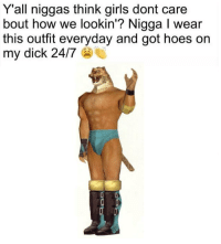 Girls, Hoes, and Dick: Y'all niggas think girls dont care  bout how we lookin'? Nigga I wear  this outfit everyday and got hoes on  my dick 24/7 https://t.co/58aHazMMyl