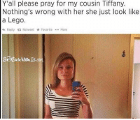 Lego, Memes, and Legos: Yall please pray for my cousin Tiffany.  Nothing's wrong with her she just look like  a Lego.  4 Reply 13 Retweet Favorite More Please pray for Tiffany.