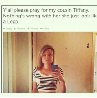 Y'all please pray for my cousin Tiffany.  Nothing's wrong with her she just look like  a Lego.  Reply ta Retweet  Tir Favorite  More I'm not even kidding I just laughed so hard that my 11$ latte started coming out of my nose (Imgur: ifuckinghatemetoo)