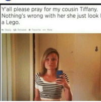 Lego, Tiffany, and Her: Y'all please pray for my cousin Tiffany.  Nothing's wrong with her she just look  a Lego.