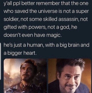 God, Brain, and Heart: y'all ppl better remember that the one  who saved the universe is not a super  soldier, not some skilled assassin, not  gifted with powers, not a god, he  doesn't even have magic.  he's just a human, with a big brain and  a bigger heart. this belongs to here