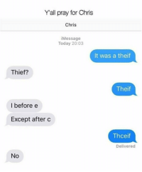Reddit, Today, and Thief: Yall pray for Chris  Chris  iMessage  Today 20:03  It was a theif  Thief?  Theif  I before e  Except after c  Thceif  Delivered  No