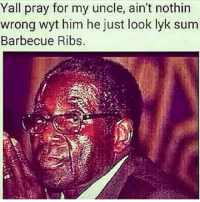 Him, For, and Sum: Yall pray for my uncle, ain't nothin  wrong wyt him he just look lyk sum  Barbecue Ribs.