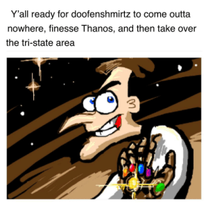 Finna, Outta, and Thanos: Y'all ready for doofenshmirtz to come outta  nowhere, finesse Thanos, and then take over  the tri-state area Doof finna come outta no where